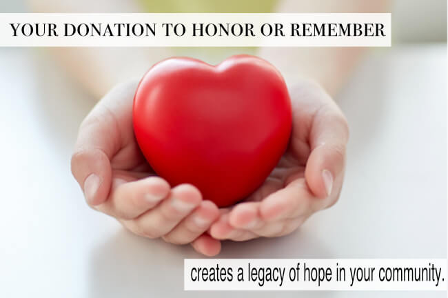 Your donation to honor or remember creates a legacy of hope in your community.